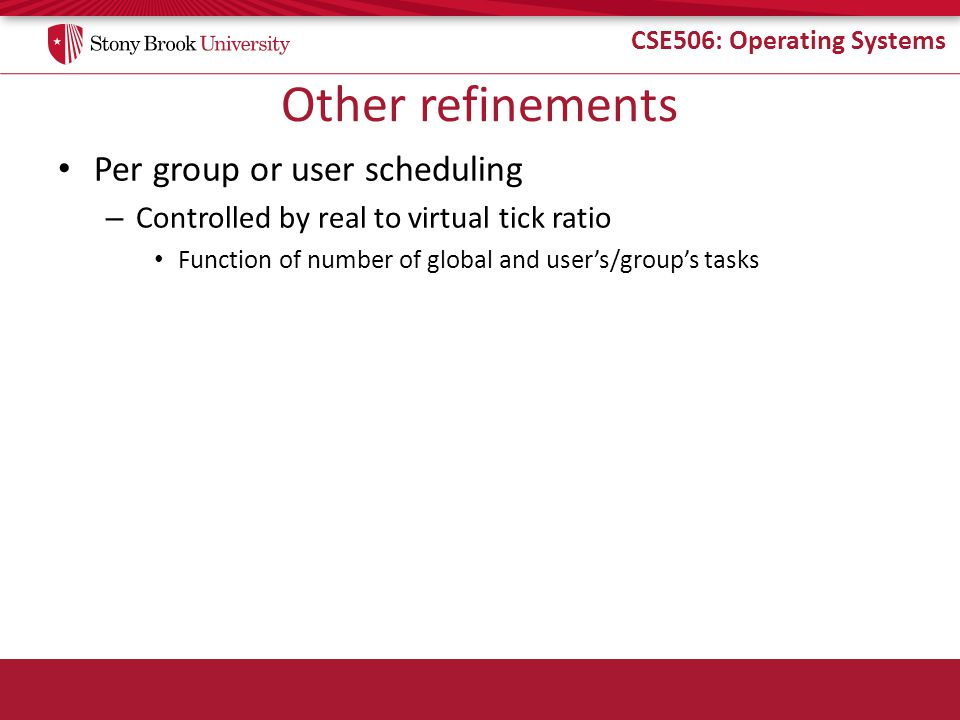 CSE506: Operating Systems Other refinements Per group or user scheduling – Controlled by real to virtual tick ratio Function of number of global and user's/group's tasks