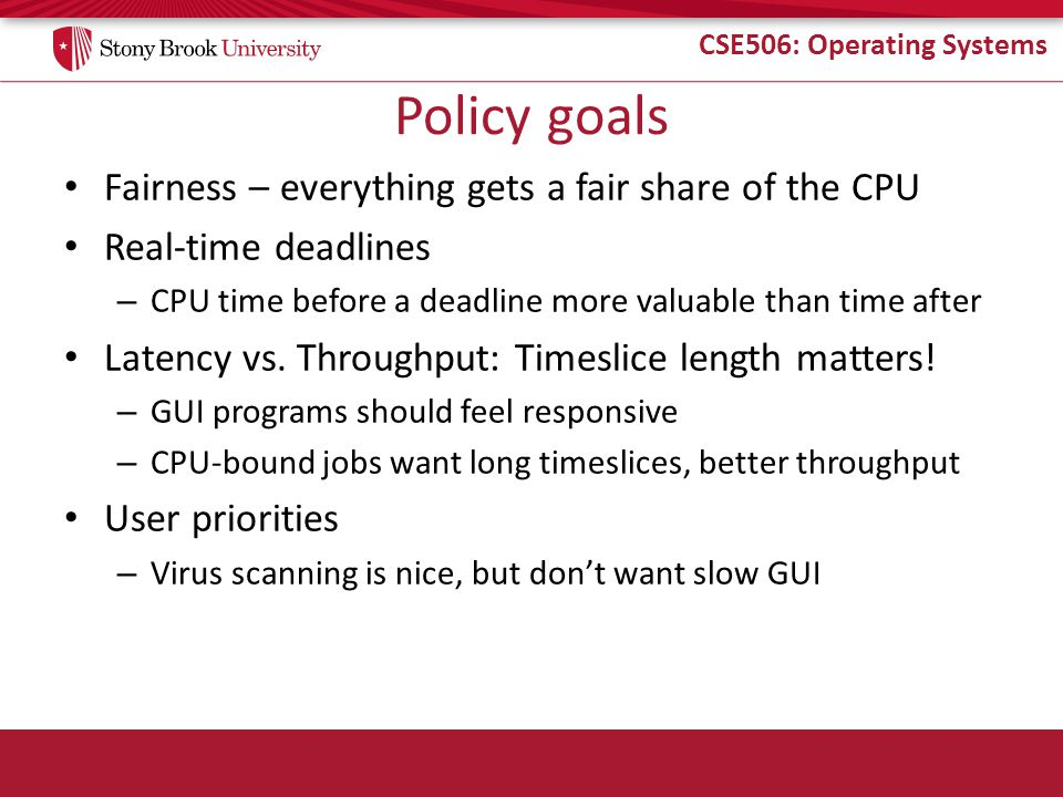 CSE506: Operating Systems More on priorities 100 = highest priority 139 = lowest priority 120 = base priority – nice value: user-specified adjustment to base priority – Selfish (not nice) = -20 (I want to go first) – Really nice = +19 (I will go last)