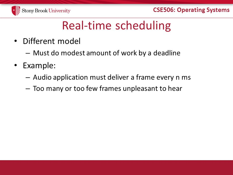 CSE506: Operating Systems Real-time scheduling Different model – Must do modest amount of work by a deadline Example: – Audio application must deliver a frame every n ms – Too many or too few frames unpleasant to hear
