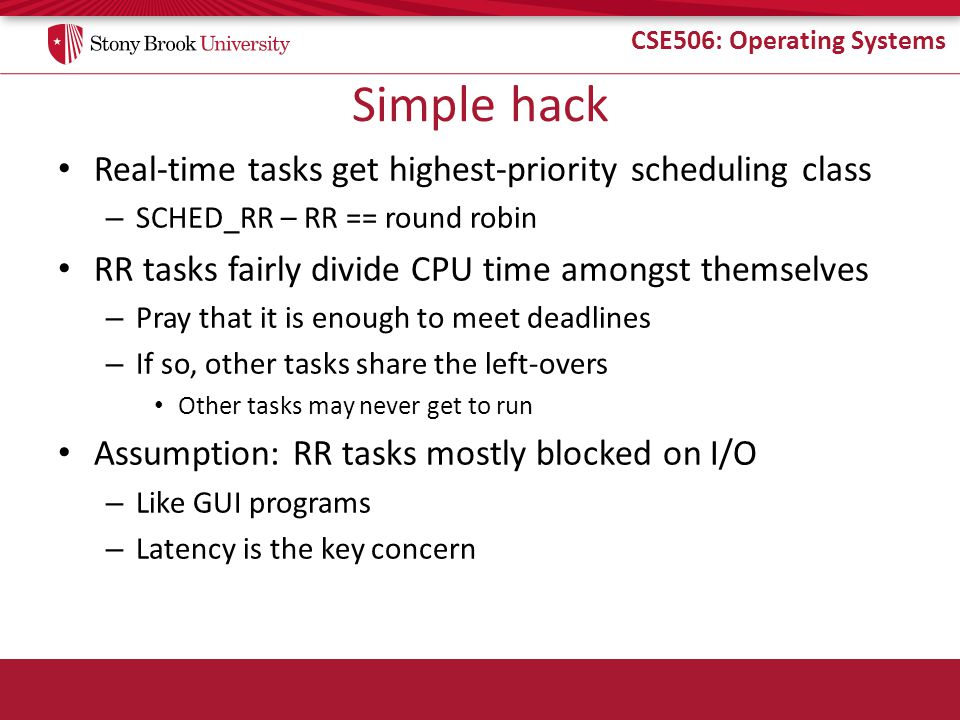 CSE506: Operating Systems Simple hack Real-time tasks get highest-priority scheduling class – SCHED_RR – RR == round robin RR tasks fairly divide CPU time amongst themselves – Pray that it is enough to meet deadlines – If so, other tasks share the left-overs Other tasks may never get to run Assumption: RR tasks mostly blocked on I/O – Like GUI programs – Latency is the key concern