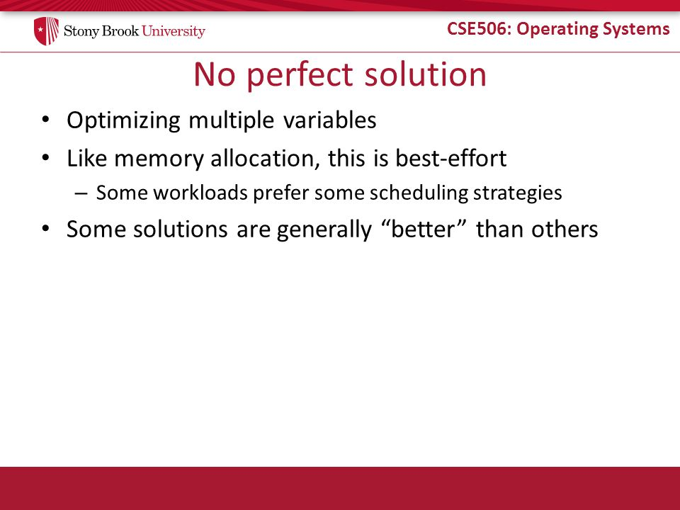 CSE506: Operating Systems O(1) Bookkeeping runqueue: a list of runnable processes – Blocked processes are not on any runqueue – A runqueue belongs to a specific CPU – Each task is on exactly one runqueue Task only scheduled on runqueue's CPU unless migrated 2 *40 * #CPUs runqueues – 40 dynamic priority levels (more on this later) – 2 sets of runqueues – one active and one expired