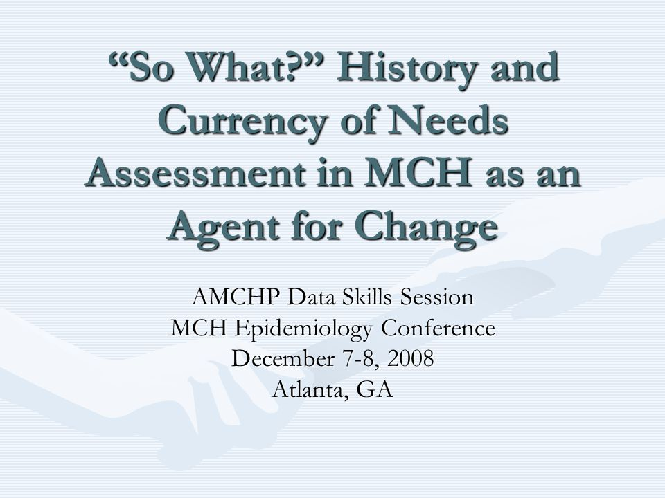 """So What?"" History and Currency of Needs Assessment in MCH as an Agent for Change AMCHP Data Skills Session MCH Epidemiology Conference December 7-8,"