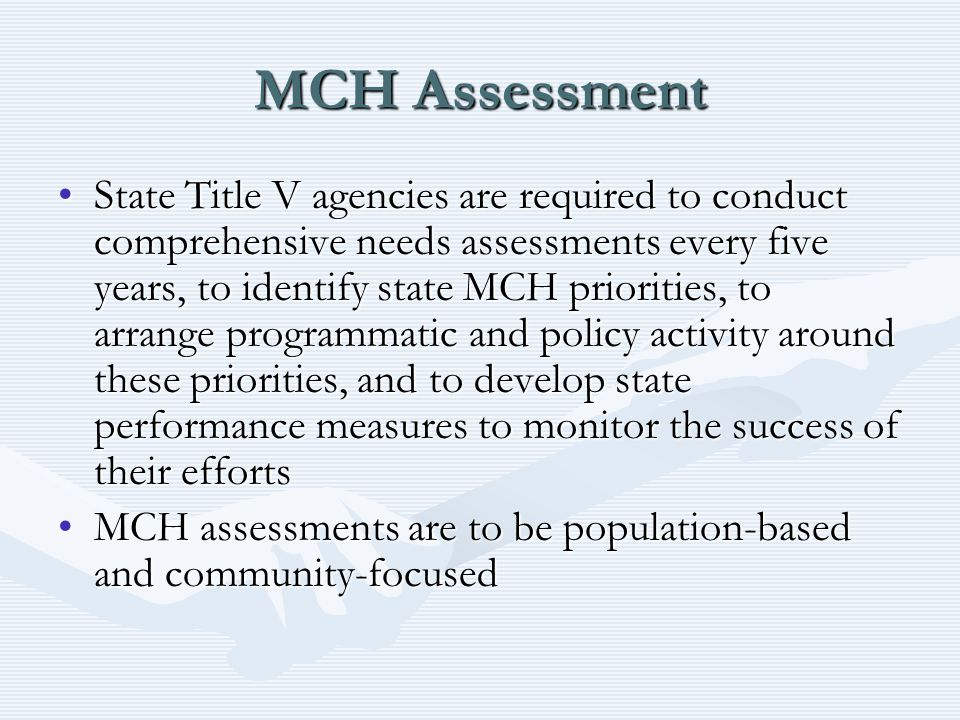 MCH Assessment State Title V agencies are required to conduct comprehensive needs assessments every five years, to identify state MCH priorities, to arrange programmatic and policy activity around these priorities, and to develop state performance measures to monitor the success of their effortsState Title V agencies are required to conduct comprehensive needs assessments every five years, to identify state MCH priorities, to arrange programmatic and policy activity around these priorities, and to develop state performance measures to monitor the success of their efforts MCH assessments are to be population-based and community-focusedMCH assessments are to be population-based and community-focused