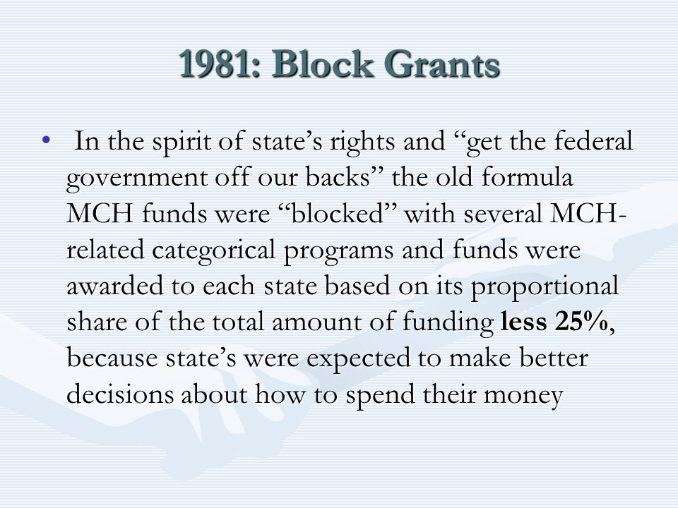 "1981: Block Grants In the spirit of state's rights and ""get the federal government off our backs"" the old formula MCH funds were ""blocked"" with severa"