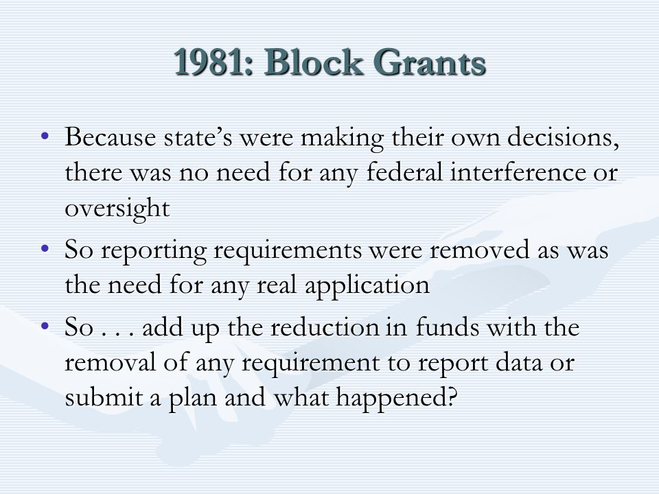 1981: Block Grants Because state's were making their own decisions, there was no need for any federal interference or oversightBecause state's were making their own decisions, there was no need for any federal interference or oversight So reporting requirements were removed as was the need for any real applicationSo reporting requirements were removed as was the need for any real application So...