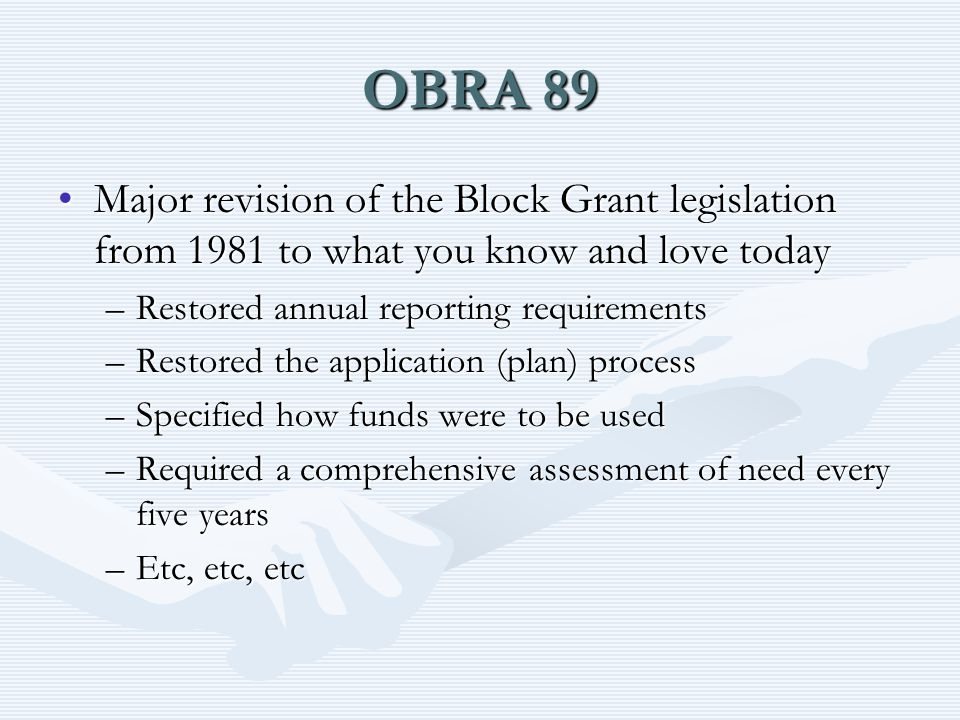 OBRA 89 Major revision of the Block Grant legislation from 1981 to what you know and love todayMajor revision of the Block Grant legislation from 1981