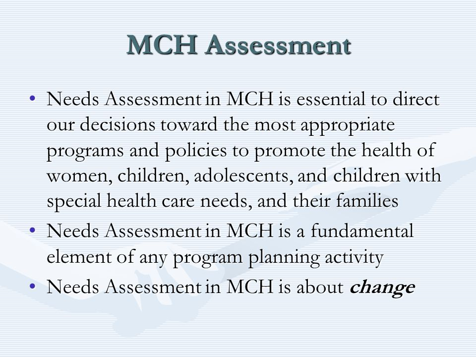 MCH Assessment Needs Assessment in MCH is essential to direct our decisions toward the most appropriate programs and policies to promote the health of