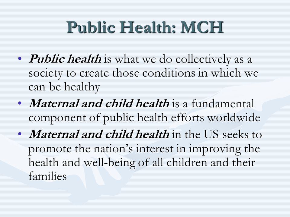 Public Health: MCH Public health is what we do collectively as a society to create those conditions in which we can be healthyPublic health is what we