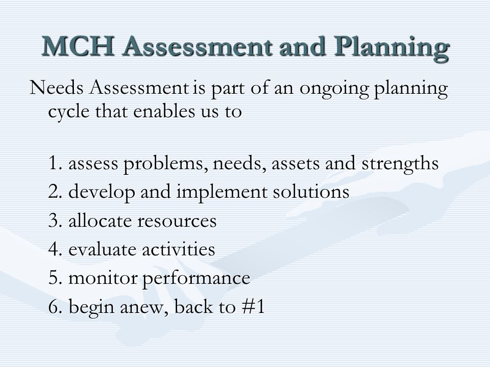 MCH Assessment and Planning Needs Assessment is part of an ongoing planning cycle that enables us to 1.