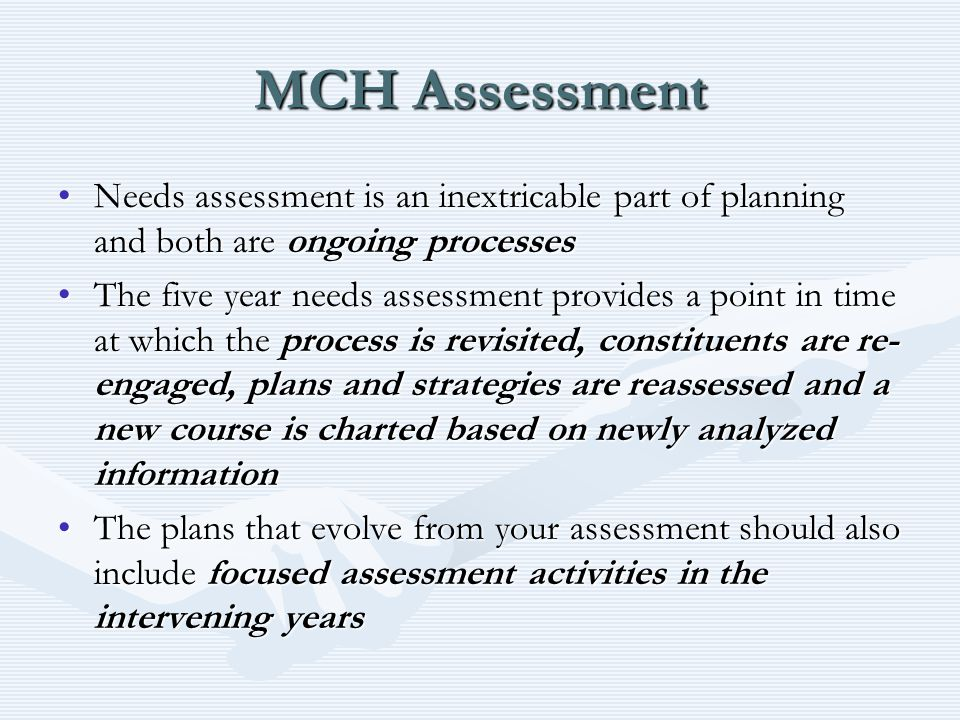 MCH Assessment Needs assessment is an inextricable part of planning and both are ongoing processesNeeds assessment is an inextricable part of planning and both are ongoing processes The five year needs assessment provides a point in time at which the process is revisited, constituents are re- engaged, plans and strategies are reassessed and a new course is charted based on newly analyzed informationThe five year needs assessment provides a point in time at which the process is revisited, constituents are re- engaged, plans and strategies are reassessed and a new course is charted based on newly analyzed information The plans that evolve from your assessment should also include focused assessment activities in the intervening yearsThe plans that evolve from your assessment should also include focused assessment activities in the intervening years