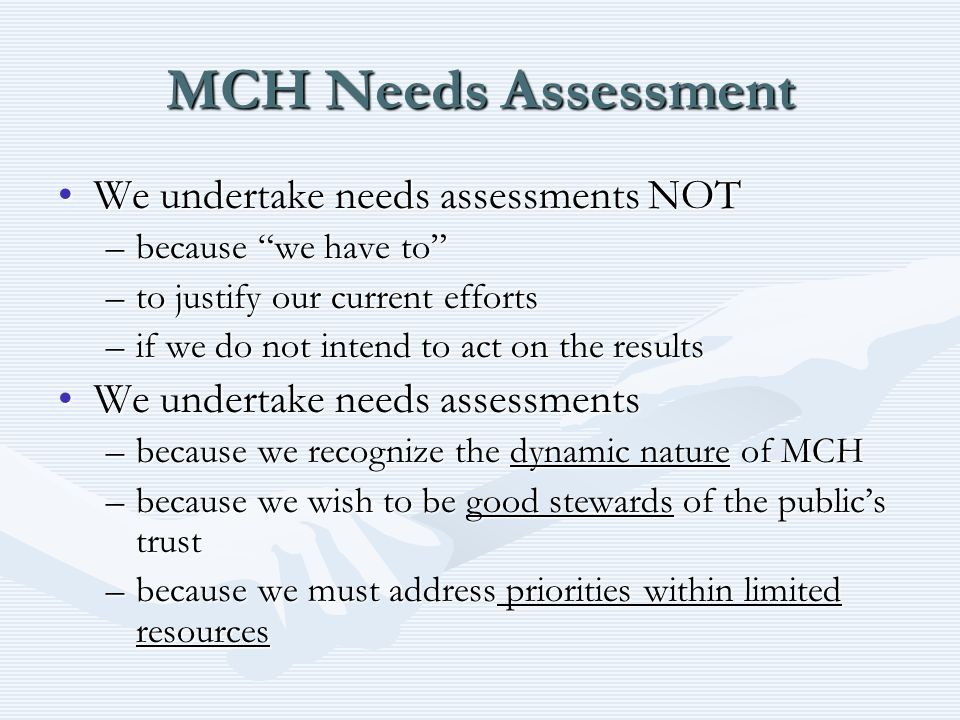 MCH Needs Assessment We undertake needs assessments NOTWe undertake needs assessments NOT –because we have to –to justify our current efforts –if we do not intend to act on the results We undertake needs assessmentsWe undertake needs assessments –because we recognize the dynamic nature of MCH –because we wish to be good stewards of the public's trust –because we must address priorities within limited resources