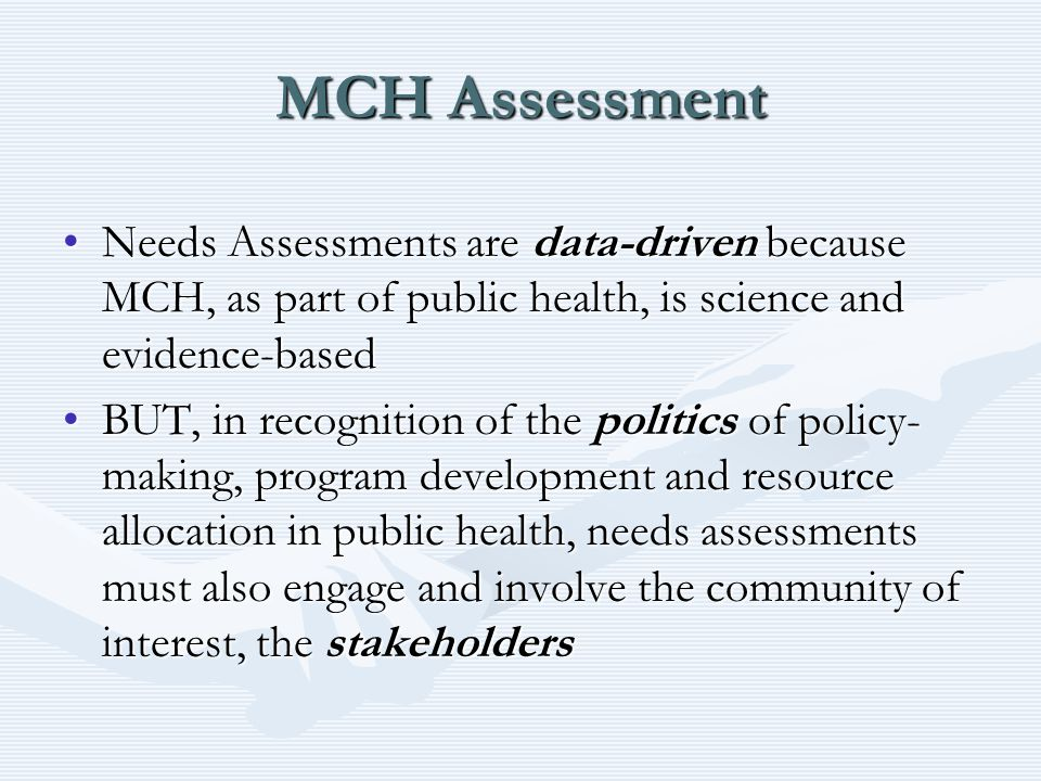 MCH Assessment Needs Assessments are data-driven because MCH, as part of public health, is science and evidence-basedNeeds Assessments are data-driven because MCH, as part of public health, is science and evidence-based BUT, in recognition of the politics of policy- making, program development and resource allocation in public health, needs assessments must also engage and involve the community of interest, the stakeholdersBUT, in recognition of the politics of policy- making, program development and resource allocation in public health, needs assessments must also engage and involve the community of interest, the stakeholders