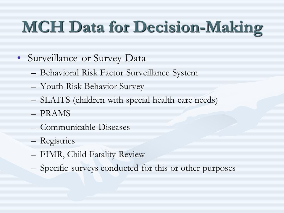 MCH Data for Decision-Making Surveillance or Survey DataSurveillance or Survey Data –Behavioral Risk Factor Surveillance System –Youth Risk Behavior Survey –SLAITS (children with special health care needs) –PRAMS –Communicable Diseases –Registries –FIMR, Child Fatality Review –Specific surveys conducted for this or other purposes