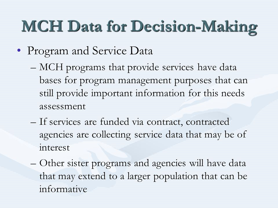 MCH Data for Decision-Making Program and Service DataProgram and Service Data –MCH programs that provide services have data bases for program management purposes that can still provide important information for this needs assessment –If services are funded via contract, contracted agencies are collecting service data that may be of interest –Other sister programs and agencies will have data that may extend to a larger population that can be informative