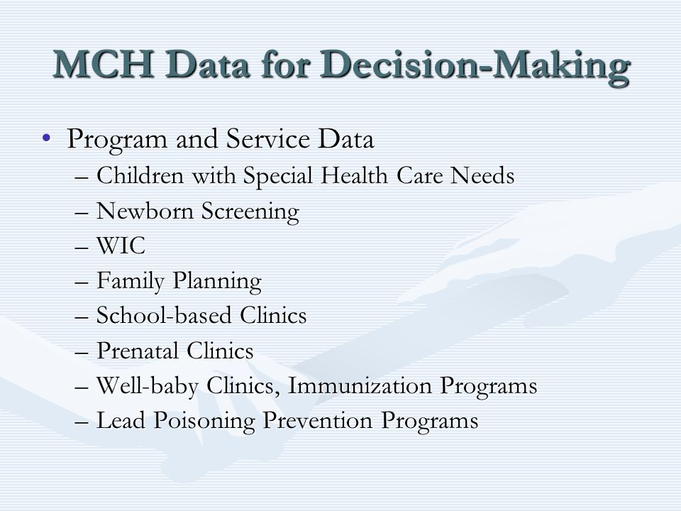 MCH Data for Decision-Making Program and Service DataProgram and Service Data –Children with Special Health Care Needs –Newborn Screening –WIC –Family