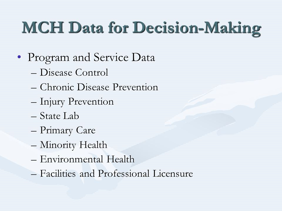 MCH Data for Decision-Making Program and Service DataProgram and Service Data –Disease Control –Chronic Disease Prevention –Injury Prevention –State Lab –Primary Care –Minority Health –Environmental Health –Facilities and Professional Licensure