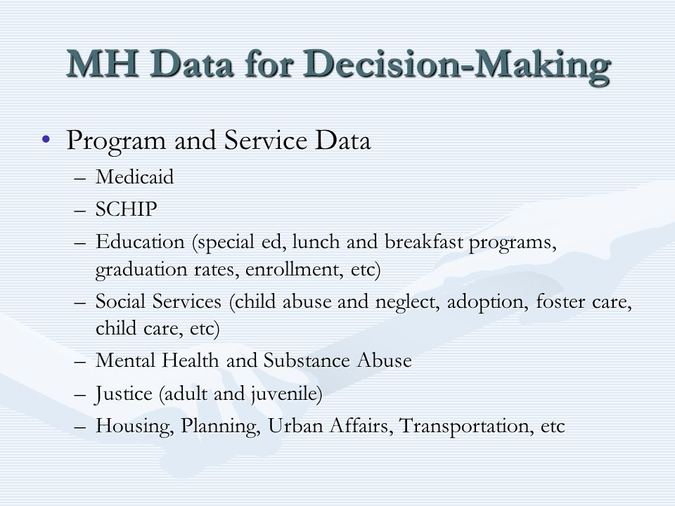 MH Data for Decision-Making Program and Service DataProgram and Service Data –Medicaid –SCHIP –Education (special ed, lunch and breakfast programs, gr