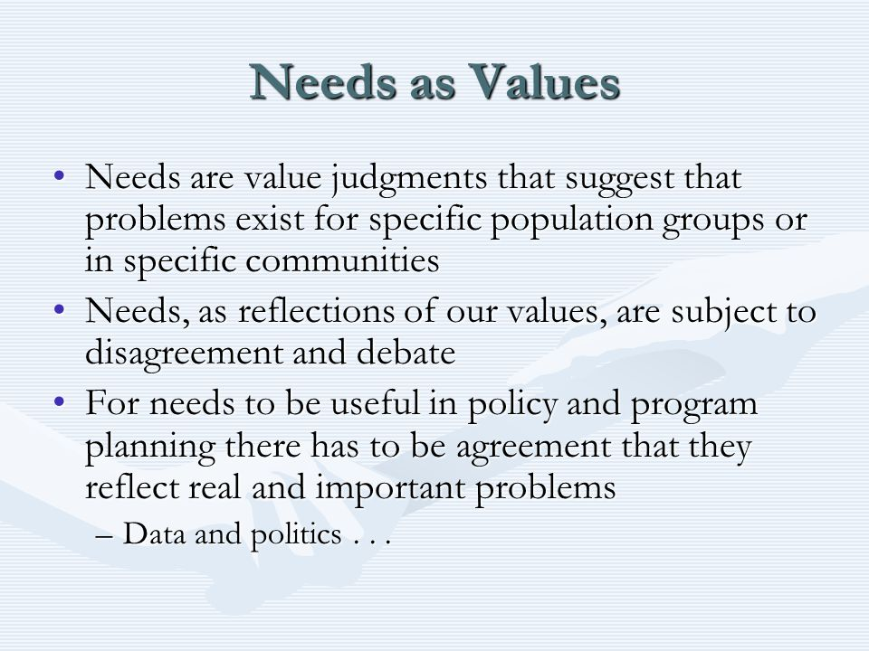 Needs as Values Needs are value judgments that suggest that problems exist for specific population groups or in specific communitiesNeeds are value judgments that suggest that problems exist for specific population groups or in specific communities Needs, as reflections of our values, are subject to disagreement and debateNeeds, as reflections of our values, are subject to disagreement and debate For needs to be useful in policy and program planning there has to be agreement that they reflect real and important problemsFor needs to be useful in policy and program planning there has to be agreement that they reflect real and important problems –Data and politics...