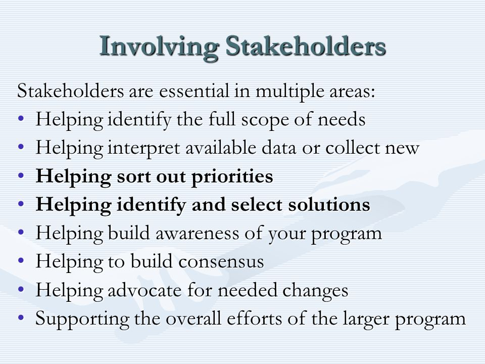 Involving Stakeholders Stakeholders are essential in multiple areas: Helping identify the full scope of needsHelping identify the full scope of needs Helping interpret available data or collect newHelping interpret available data or collect new Helping sort out prioritiesHelping sort out priorities Helping identify and select solutionsHelping identify and select solutions Helping build awareness of your programHelping build awareness of your program Helping to build consensusHelping to build consensus Helping advocate for needed changesHelping advocate for needed changes Supporting the overall efforts of the larger programSupporting the overall efforts of the larger program