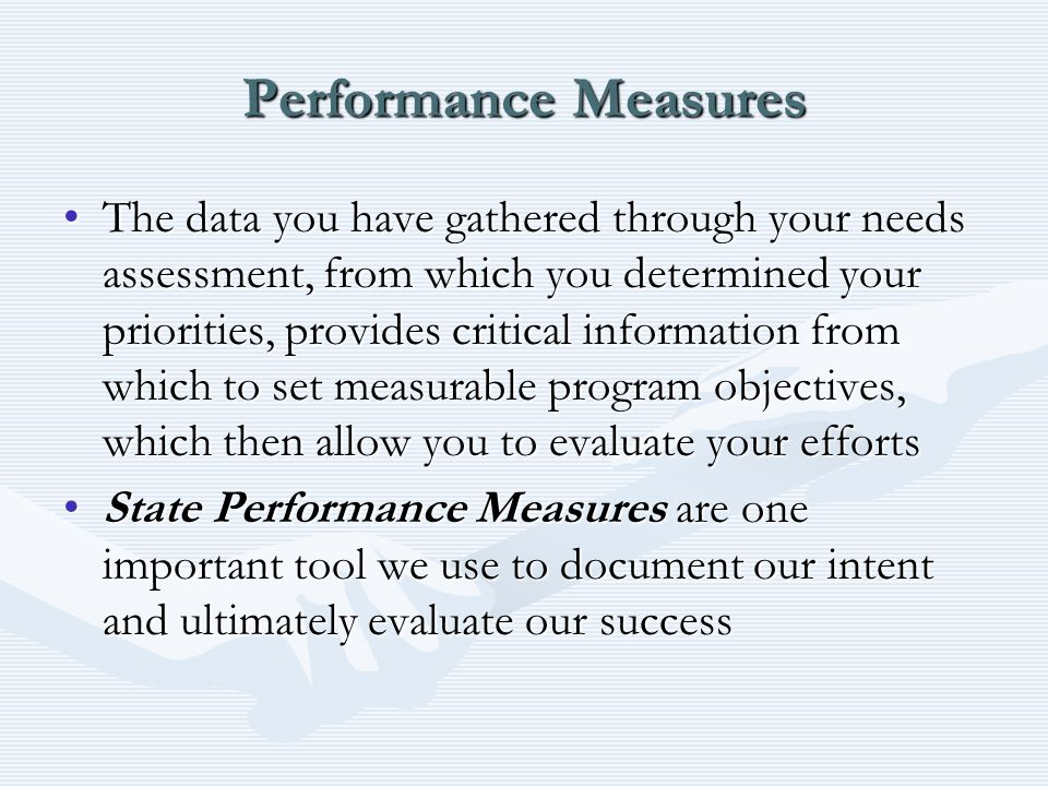 Performance Measures The data you have gathered through your needs assessment, from which you determined your priorities, provides critical information from which to set measurable program objectives, which then allow you to evaluate your effortsThe data you have gathered through your needs assessment, from which you determined your priorities, provides critical information from which to set measurable program objectives, which then allow you to evaluate your efforts State Performance Measures are one important tool we use to document our intent and ultimately evaluate our successState Performance Measures are one important tool we use to document our intent and ultimately evaluate our success