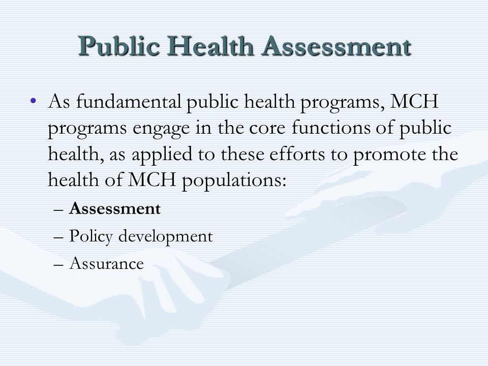 Public Health Assessment As fundamental public health programs, MCH programs engage in the core functions of public health, as applied to these efforts to promote the health of MCH populations:As fundamental public health programs, MCH programs engage in the core functions of public health, as applied to these efforts to promote the health of MCH populations: –Assessment –Policy development –Assurance