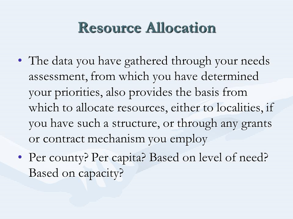Resource Allocation The data you have gathered through your needs assessment, from which you have determined your priorities, also provides the basis