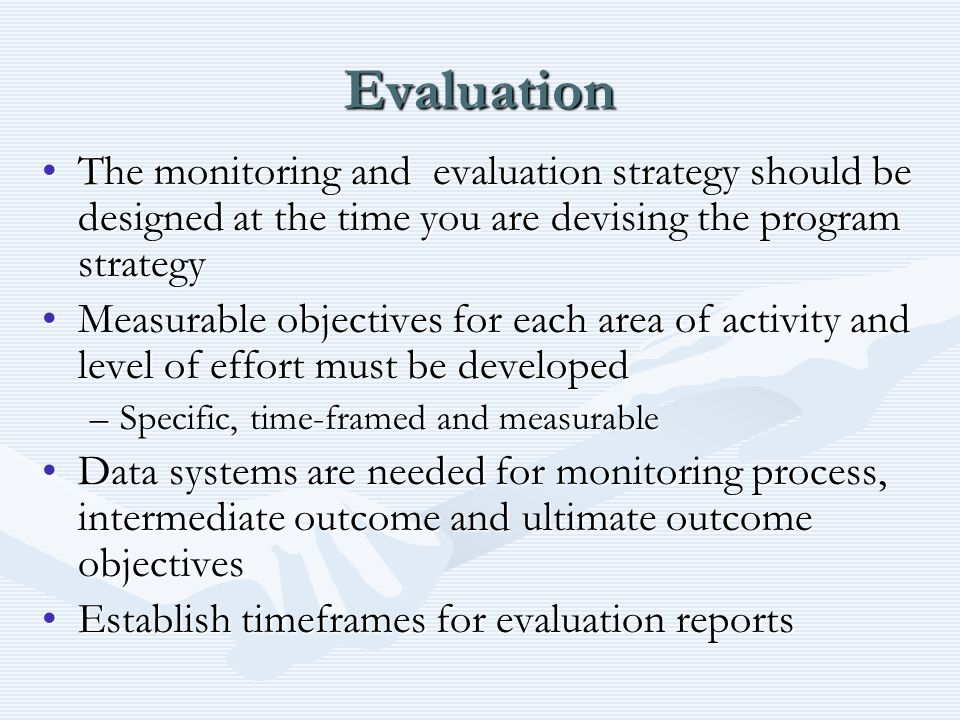 Evaluation The monitoring and evaluation strategy should be designed at the time you are devising the program strategyThe monitoring and evaluation st