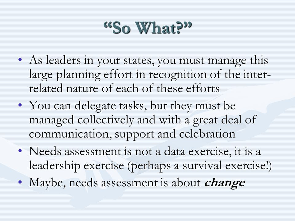 So What? As leaders in your states, you must manage this large planning effort in recognition of the inter- related nature of each of these effortsAs leaders in your states, you must manage this large planning effort in recognition of the inter- related nature of each of these efforts You can delegate tasks, but they must be managed collectively and with a great deal of communication, support and celebrationYou can delegate tasks, but they must be managed collectively and with a great deal of communication, support and celebration Needs assessment is not a data exercise, it is a leadership exercise (perhaps a survival exercise!)Needs assessment is not a data exercise, it is a leadership exercise (perhaps a survival exercise!) Maybe, needs assessment is about changeMaybe, needs assessment is about change