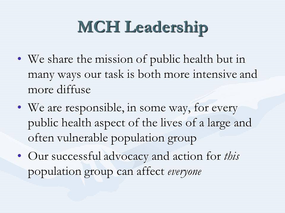 MCH Leadership We share the mission of public health but in many ways our task is both more intensive and more diffuseWe share the mission of public health but in many ways our task is both more intensive and more diffuse We are responsible, in some way, for every public health aspect of the lives of a large and often vulnerable population groupWe are responsible, in some way, for every public health aspect of the lives of a large and often vulnerable population group Our successful advocacy and action for this population group can affect everyoneOur successful advocacy and action for this population group can affect everyone