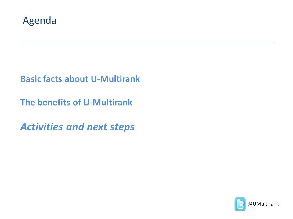 Agenda Basic facts about U-Multirank The benefits of U-Multirank Activities and next steps @UMultirank