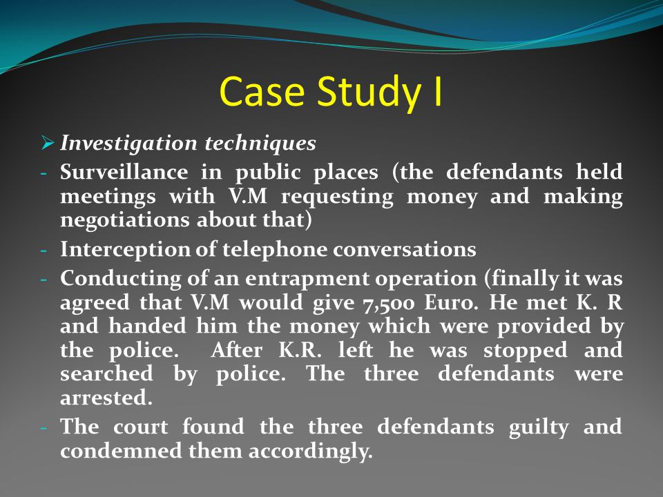 Case Study I  Investigation techniques - Surveillance in public places (the defendants held meetings with V.M requesting money and making negotiations about that) - Interception of telephone conversations - Conducting of an entrapment operation (finally it was agreed that V.M would give 7,500 Euro.