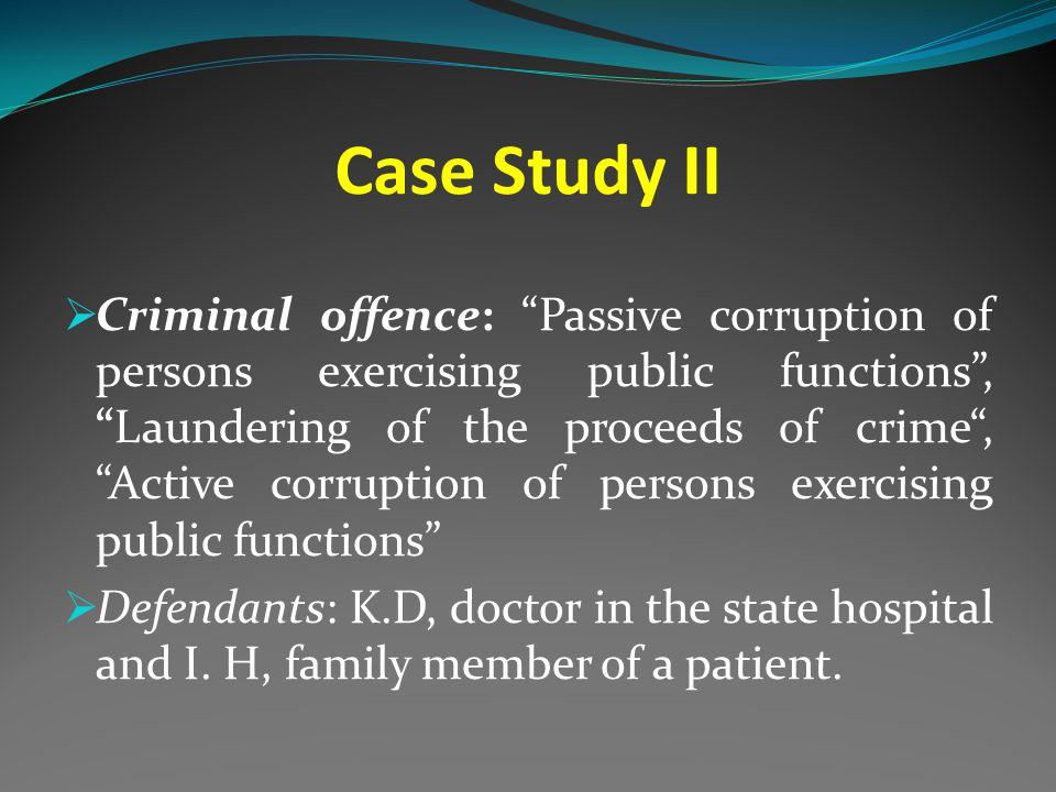 Case Study II  Criminal offence: Passive corruption of persons exercising public functions , Laundering of the proceeds of crime , Active corruption of persons exercising public functions  Defendants: K.D, doctor in the state hospital and I.