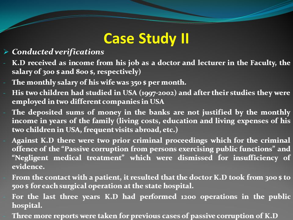 Case Study II  Conducted verifications - K.D received as income from his job as a doctor and lecturer in the Faculty, the salary of 300 $ and 800 $, respectively) - The monthly salary of his wife was 350 $ per month.