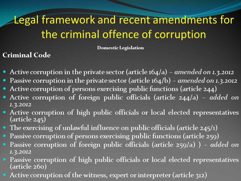 Legal framework and recent amendments for the criminal offence of corruption Domestic Legislation Criminal Code Active corruption in the private sector (article 164/a) – amended on 1.3.2012 Passive corruption in the private sector (article 164/b) – amended on 1.3.2012 Active corruption of persons exercising public functions (article 244) Active corruption of foreign public officials (article 244/a) – added on 1.3.2012 Active corruption of high public officials or local elected representatives (article 245) The exercising of unlawful influence on public officials (article 245/1) Passive corruption of persons exercising public functions (article 259) Passive corruption of foreign public officials (article 259/a) ) – added on 1.3.2012 Passive corruption of high public officials or local elected representatives (article 260) Active corruption of the witness, expert or interpreter (article 312)