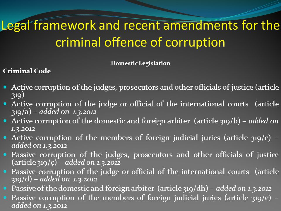 Impact of the amendments in the Criminal Code - Widening of the sphere of the criminal offence of corruption (from 11 articles to 18 articles); - Increase of penal sanctions provided for the criminal offence of corruption - Penal responsibility also for persons exercising unlawful influence on public officials On of the priorities for 2013 will be the inclusion of the criminal offence of corruption under the jurisdiction of the Court of First Instance for Serious Crimes in Tirana which actually deals with criminal offences committed by organized crime such as trafficking of narcotics, weapons, of human beings, etc.