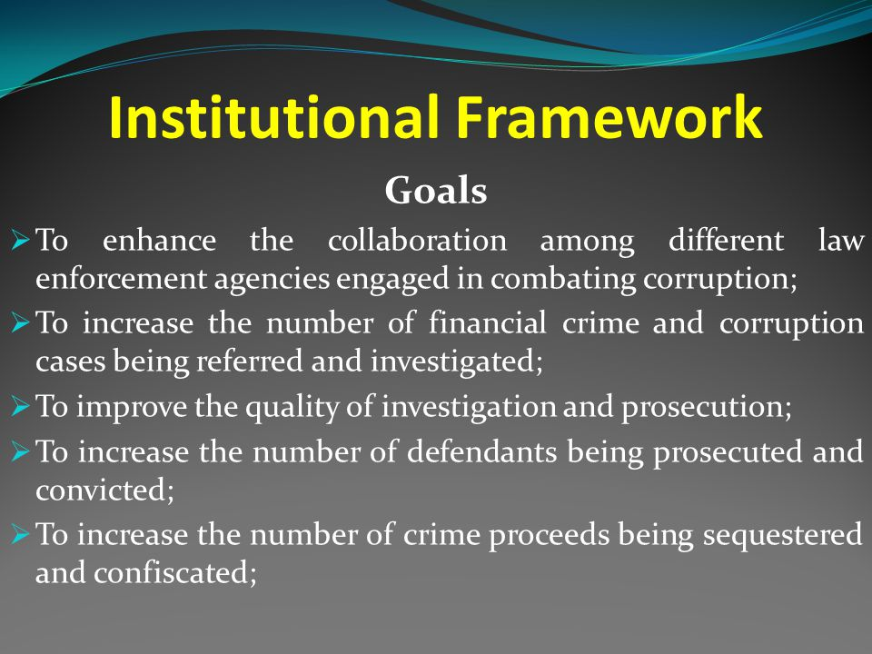 Institutional Framework Goals  To enhance the collaboration among different law enforcement agencies engaged in combating corruption;  To increase the number of financial crime and corruption cases being referred and investigated;  To improve the quality of investigation and prosecution;  To increase the number of defendants being prosecuted and convicted;  To increase the number of crime proceeds being sequestered and confiscated;