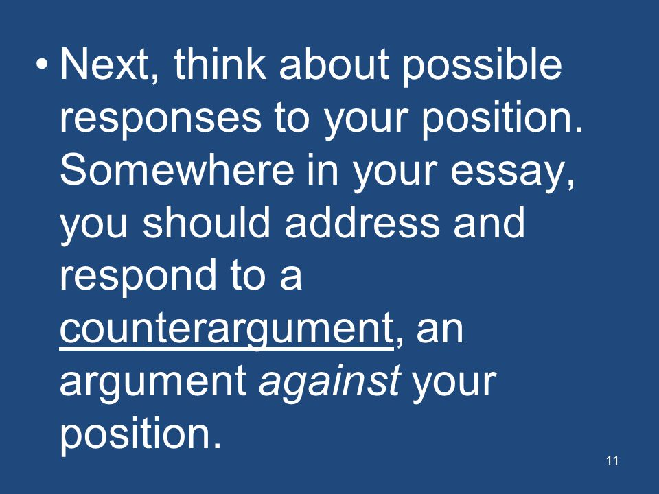 11 Next, think about possible responses to your position. Somewhere in your essay, you should address and respond to a counterargument, an argument ag