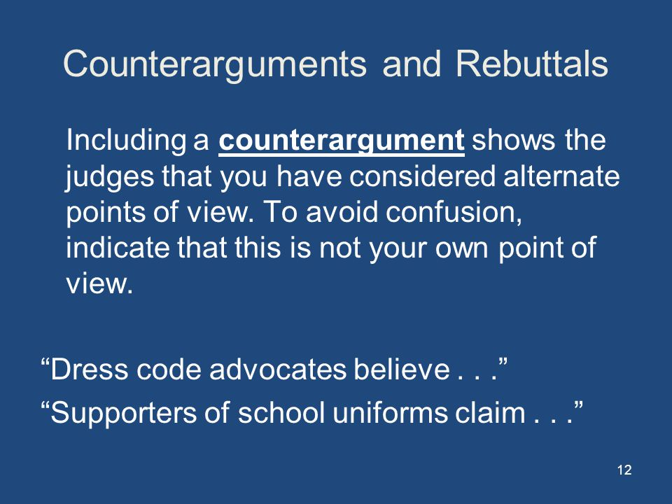 12 Counterarguments and Rebuttals Including a counterargument shows the judges that you have considered alternate points of view.