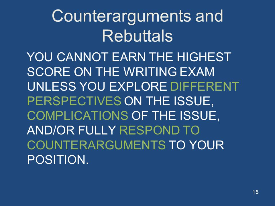 15 Counterarguments and Rebuttals YOU CANNOT EARN THE HIGHEST SCORE ON THE WRITING EXAM UNLESS YOU EXPLORE DIFFERENT PERSPECTIVES ON THE ISSUE, COMPLICATIONS OF THE ISSUE, AND/OR FULLY RESPOND TO COUNTERARGUMENTS TO YOUR POSITION.