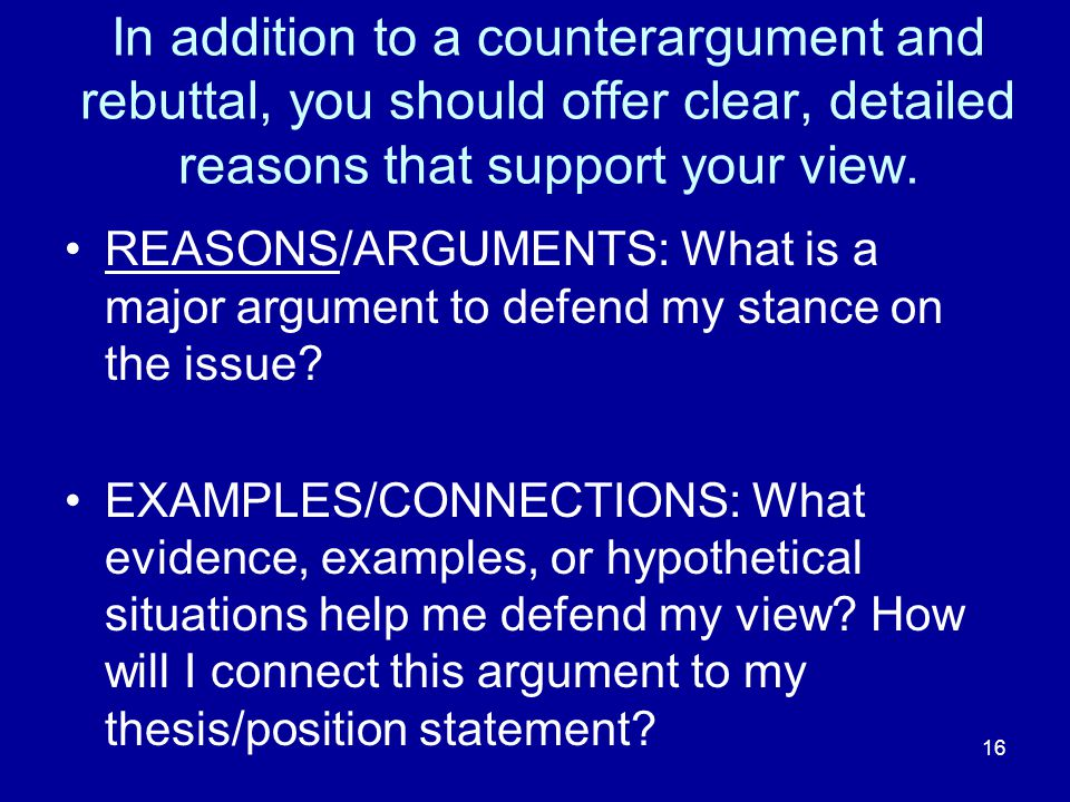 16 In addition to a counterargument and rebuttal, you should offer clear, detailed reasons that support your view.
