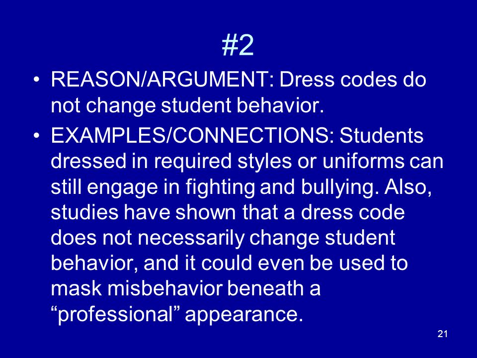 21 #2 REASON/ARGUMENT: Dress codes do not change student behavior. EXAMPLES/CONNECTIONS: Students dressed in required styles or uniforms can still eng