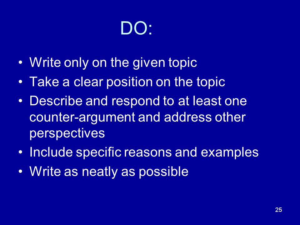 25 DO: Write only on the given topic Take a clear position on the topic Describe and respond to at least one counter-argument and address other perspectives Include specific reasons and examples Write as neatly as possible