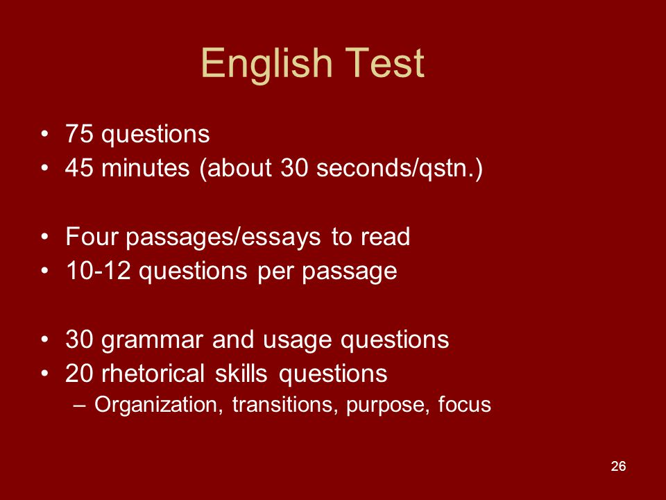 26 English Test 75 questions 45 minutes (about 30 seconds/qstn.) Four passages/essays to read 10-12 questions per passage 30 grammar and usage questions 20 rhetorical skills questions –Organization, transitions, purpose, focus