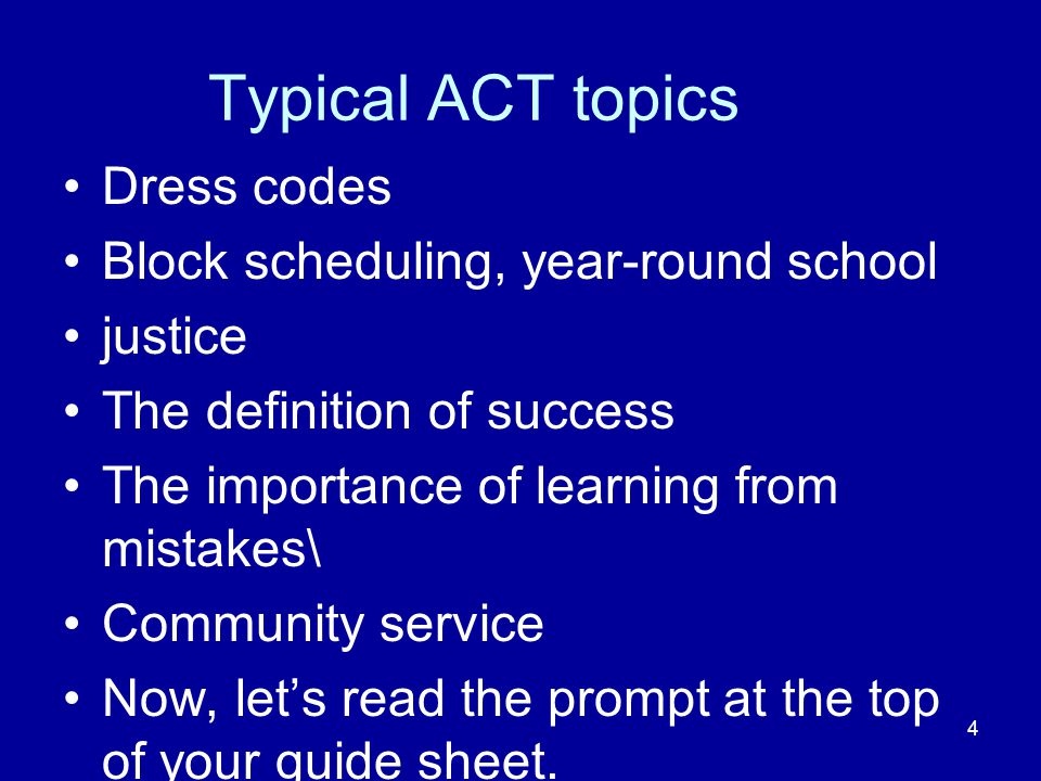 4 Typical ACT topics Dress codes Block scheduling, year-round school justice The definition of success The importance of learning from mistakes\ Community service Now, let's read the prompt at the top of your guide sheet.