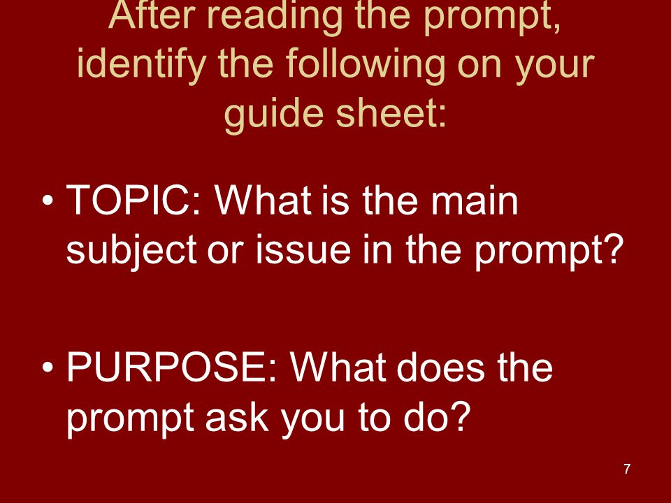 7 After reading the prompt, identify the following on your guide sheet: TOPIC: What is the main subject or issue in the prompt? PURPOSE: What does the