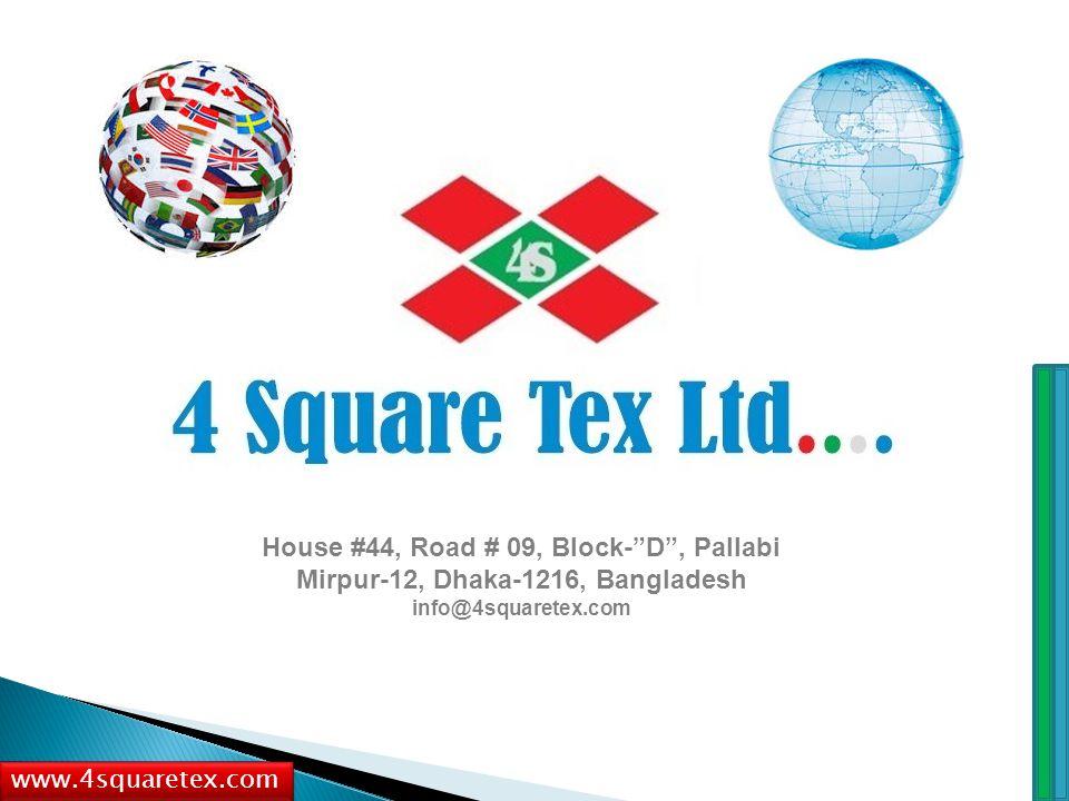 House #44, Road # 09, Block- D , Pallabi Mirpur-12, Dhaka-1216, Bangladesh info@4squaretex.com www.4squaretex.com