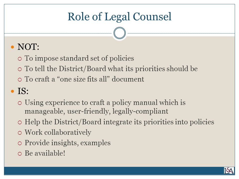 Role of Legal Counsel NOT:  To impose standard set of policies  To tell the District/Board what its priorities should be  To craft a one size fits all document IS:  Using experience to craft a policy manual which is manageable, user-friendly, legally-compliant  Help the District/Board integrate its priorities into policies  Work collaboratively  Provide insights, examples  Be available!