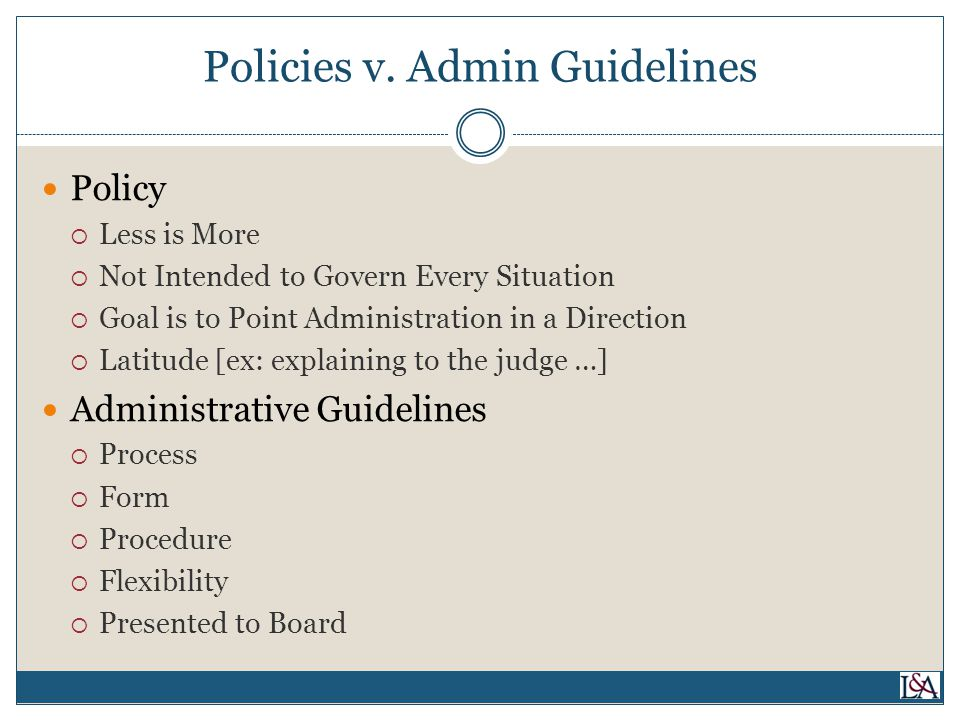 Policies v. Admin Guidelines Policy  Less is More  Not Intended to Govern Every Situation  Goal is to Point Administration in a Direction  Latitud