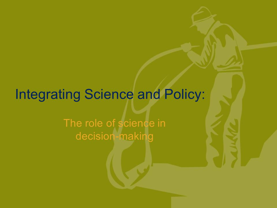 Integrating Science and Policy: The role of science in decision-making