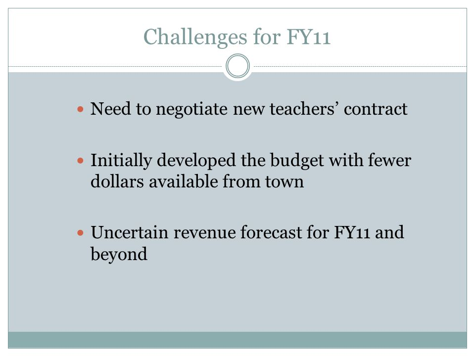 Challenges for FY11 Need to negotiate new teachers' contract Initially developed the budget with fewer dollars available from town Uncertain revenue f
